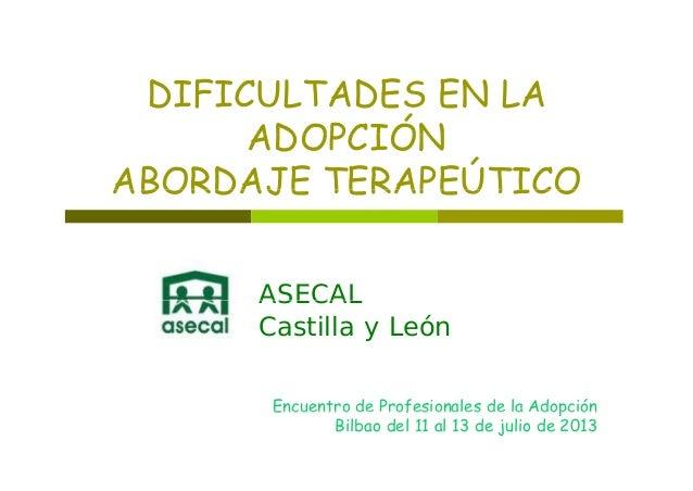 E EDIFICULTADES EN LA ADOPCIÓNADOPCIÓN ABORDAJE TERAPEÚTICOABORDAJE TERAPEÚTICO ASECALASECAL Castilla y León Encuentro de ...