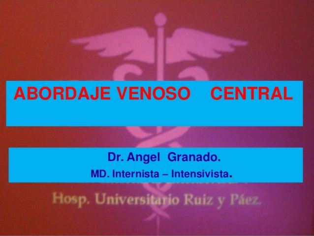 ABORDAJE VENOSO CENTRALDr. Angel Granado.MD. Internista – Intensivista.