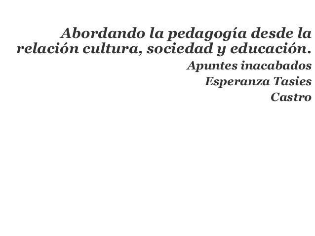 Abordando la pedagogía desde larelación cultura, sociedad y educación.                      Apuntes inacabados            ...
