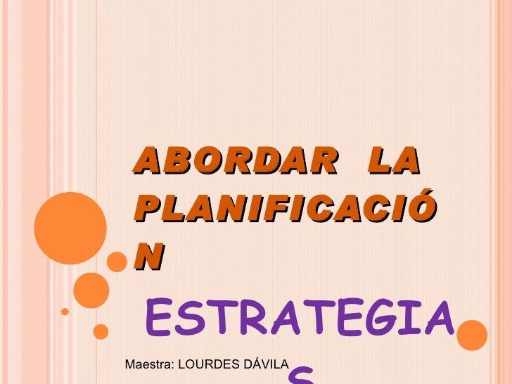 ABORDAR  LA PLANIFICACIÓN ESTRATEGIAS Maestra: LOURDES DÁVILA