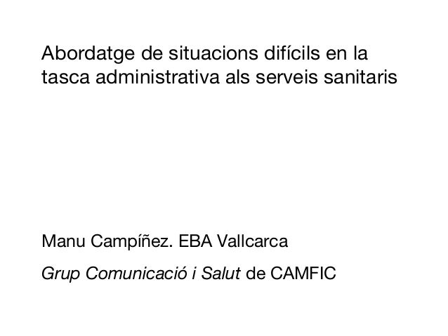 Abordatge de situacions difícils en latasca administrativa als serveis sanitarisManu Campíñez. EBA VallcarcaGrup Comunicac...