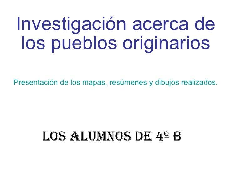 Los alumnos de 4º B Investigación acerca de los pueblos originarios Presentación de los mapas, resúmenes y dibujos realiza...