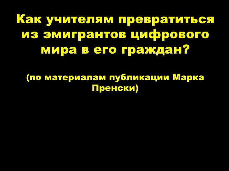 © 2004 Marc Prensky © 2004 Marc Prensky Как учителям превратиться из эмигрантов цифрового мира в его граждан? (по материал...
