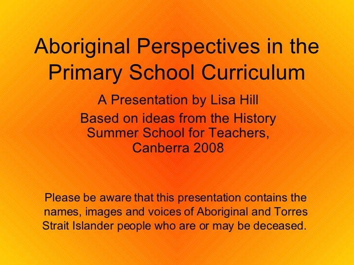 Aboriginal Perspectives in the Primary School Curriculum A Presentation by Lisa Hill Based on ideas from the History Summe...