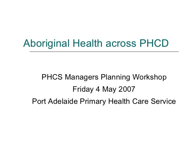 Aboriginal Health across PHCD PHCS Managers Planning Workshop Friday 4 May 2007 Port Adelaide Primary Health Care Service
