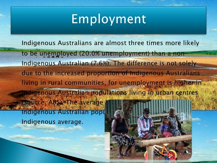 <ul><li>Indigenous Australians are almost three times more likely to be unemployed (20.0% unemployment) than a non-Indigen...