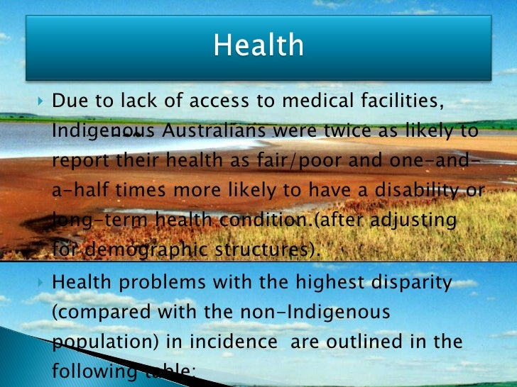 <ul><li>Due to lack of access to medical facilities, Indigenous Australians were twice as likely to report their health as...