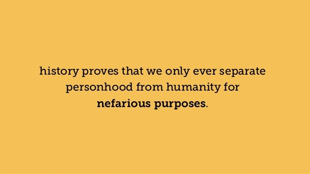 history proves that we only ever separate personhood from humanity for nefarious purposes.
