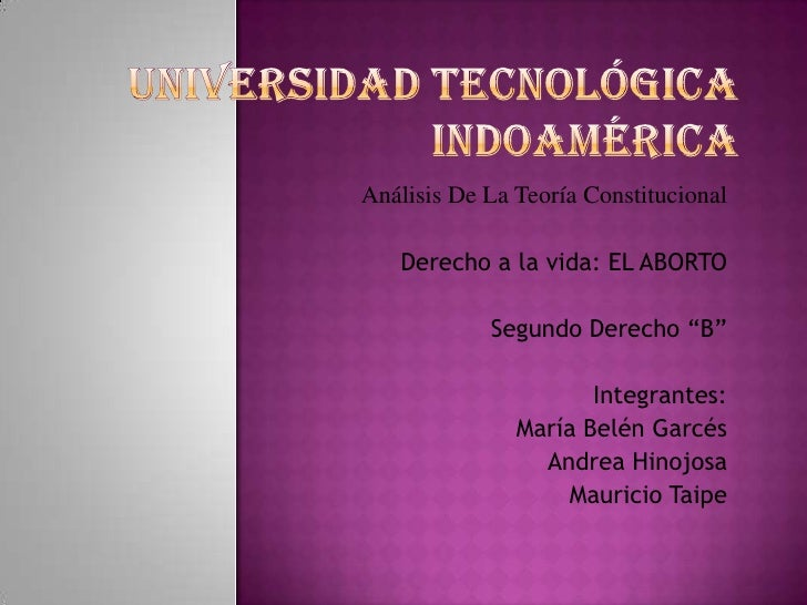 Universidad Tecnológica Indoamérica<br />Análisis De La Teoría Constitucional<br />Derecho a la vida: EL ABORTO<br />Segun...