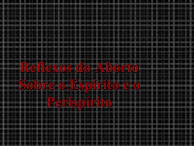 Reflexos do AbortoReflexos do Aborto Sobre o Espírito e oSobre o Espírito e o PerispíritoPerispírito