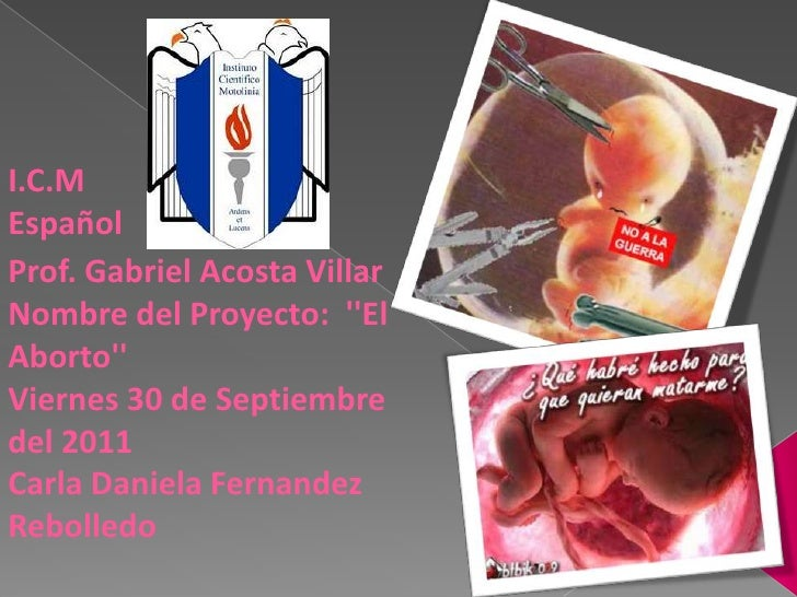 I.C.M<br />Español<br />Prof. Gabriel Acosta VillarNombre del Proyecto:  ''El Aborto''<br />Viernes 30 de Septiembre del 2...