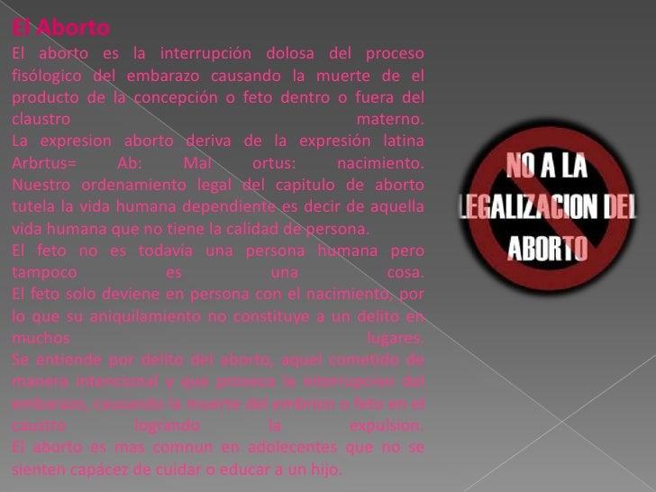 El Aborto<br />El aborto es la interrupción dolosa del proceso fisólogico del embarazo causando la muerte de el producto d...