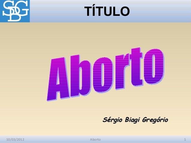 TÍTULO                      Sérgio Biagi Gregório10/03/2012   Aborto                           1