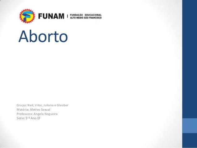 AbortoGrupo: Neil, Vitor, Juliana e GlauberMatéria: Afetivo SexualProfessora: Angela NogueiraSerie: 9 º Ano EF