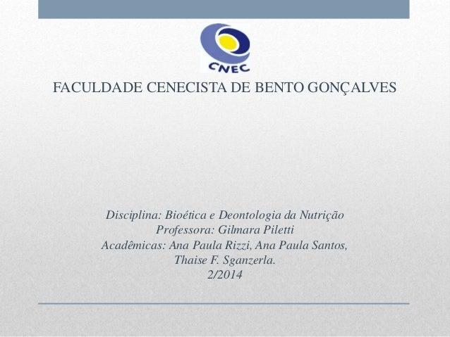 FACULDADE CENECISTA DE BENTO GONÇALVES Disciplina: Bioética e Deontologia da Nutrição Professora: Gilmara Piletti Acadêmic...