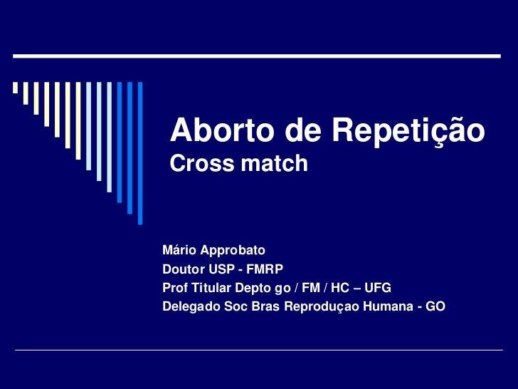 Aborto de RepetiçãoCross match<br />Mário Approbato<br />Doutor USP - FMRP<br />Prof Titular Depto go / FM / HC – UFG<br /...