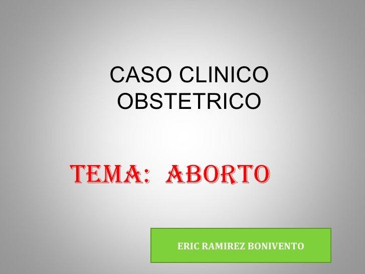 CASO CLINICO  OBSTETRICOTEMA: ABORTO       ERIC RAMIREZ BONIVENTO