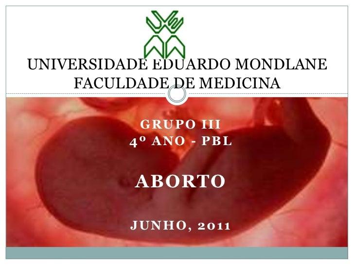 UNIVERSIDADE EDUARDO MONDLANEFACULDADE DE MEDICINA<br />Grupo III<br />4º Ano - pbl<br />Aborto<br />Junho, 2011<br />