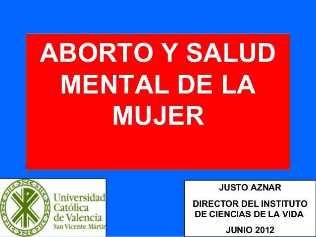 1 ABORTO Y SALUD MENTAL DE LA MUJER JUSTO AZNAR DIRECTOR DEL INSTITUTO DE CIENCIAS DE LA VIDA JUNIO 2012