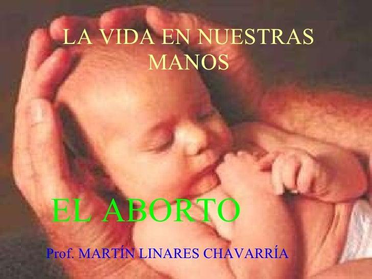 LA VIDA EN NUESTRAS MANOS EL ABORTO Prof. MARTÍN LINARES CHAVARRÍA
