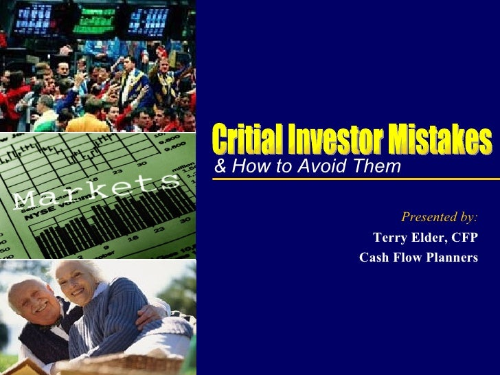 & How to Avoid Them Presented by: Terry Elder, CFP Cash Flow Planners Critial Investor Mistakes