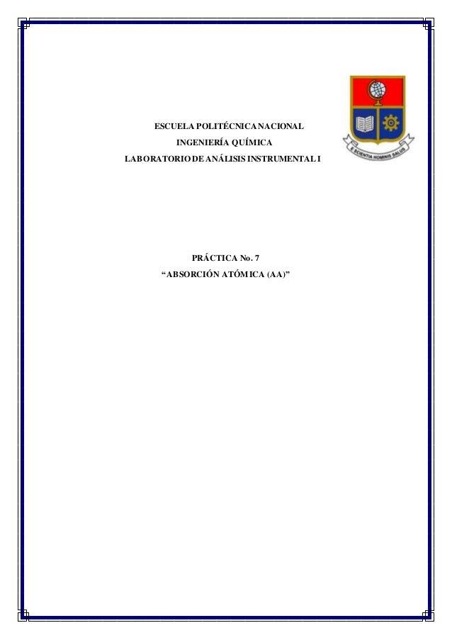 """ESCUELA POLITÉCNICANACIONAL INGENIERÍA QUÍMICA LABORATORIO DE ANÁLISIS INSTRUMENTAL I PRÁCTICA No. 7 """"ABSORCIÓN ATÓMICA (A..."""