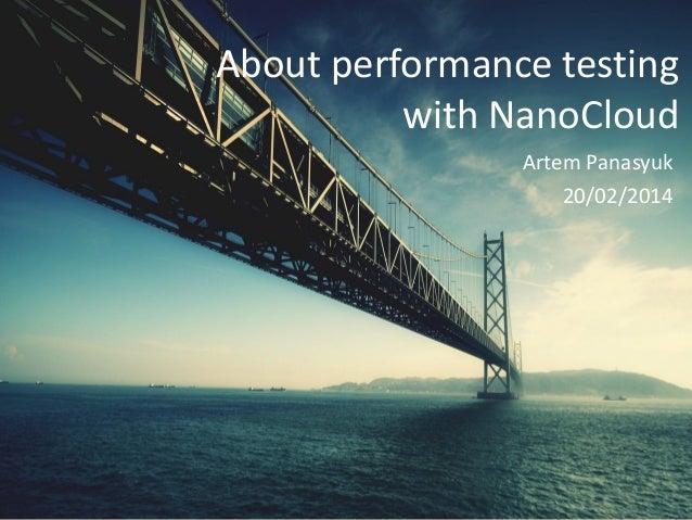 About performance testing with NanoCloud Artem Panasyuk 20/02/2014  Big Systems/Big Data Meetup, Moscow  Artem Panasyuk 20...