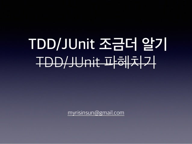 TDD/JUnit 조금더 알기 TDD/JUnit 파헤치기 myrisinsun@gmail.com
