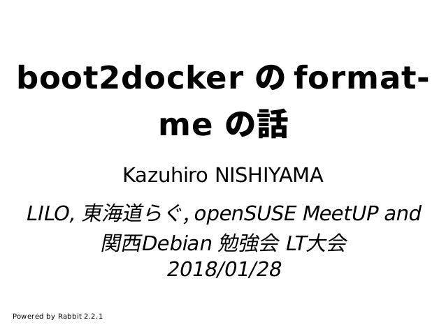 boot2docker の format- me の話 Kazuhiro NISHIYAMA LILO, 東海道らぐ, openSUSE MeetUP and 関⻄Debian 勉強会 LT⼤会 2018/01/28 Powered by Ra...