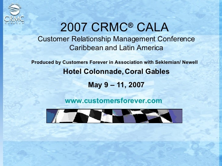 2007 CRMC ®  CALA  Customer Relationship Management Conference Caribbean and Latin America Produced by Customers Forever i...