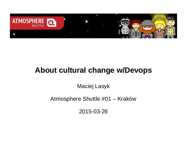 About cultural change w/Devops Maciej Lasyk Atmosphere Shuttle #01 – Kraków 2015-03-26