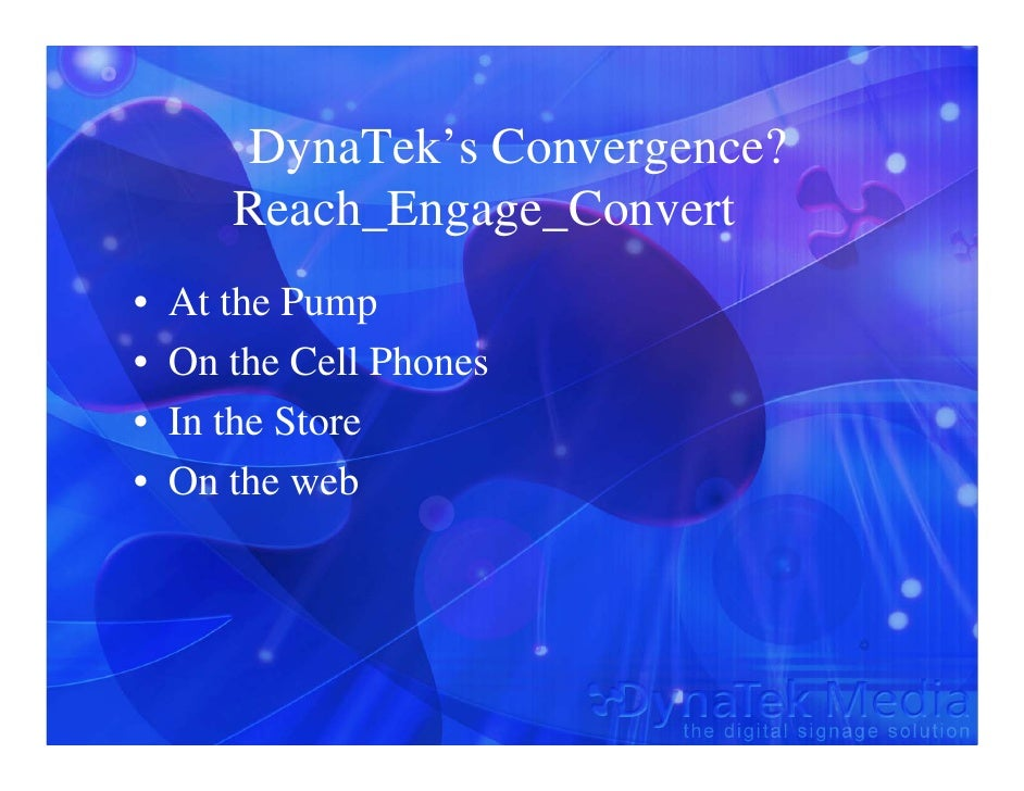 DynaTek's Convergence?        Reach_Engage_Convert •   At the Pump •   On the Cell Phones •   In the Store •   On the web