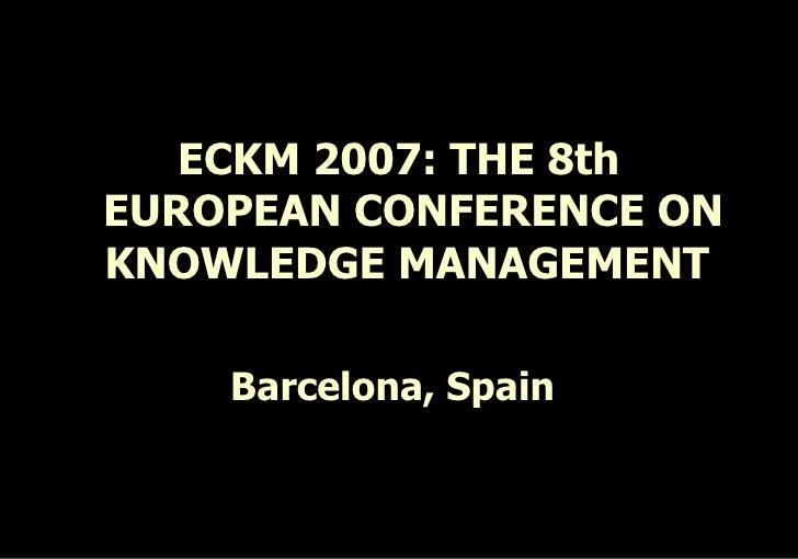 <ul><li>ECKM 2007: THE 8th EUROPEAN CONFERENCE ON KNOWLEDGE MANAGEMENT  </li></ul><ul><li>Barcelona, Spain   </li></ul>