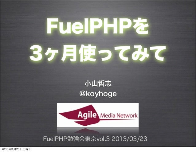 FuelPHPを           3ヶ月使ってみて                          小山哲志                         @koyhoge                FuelPHP勉強会東京vol....