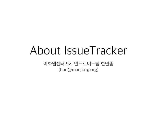 About IssueTracker 이화앱센터 9기 안드로이드팀 한만종 (han@manjong.org)