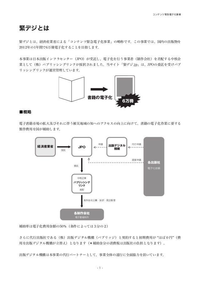 緊デジとは 緊デジとは、経済産業省による「コンテンツ緊急電子化事業」の略称です。この事業では、国内の出版物を 2012年の1年間で6万冊電子化することを目指します。 本事業は日本出版インフラセンター(JPO)が受託し、電子化を行う事業者(制作会...