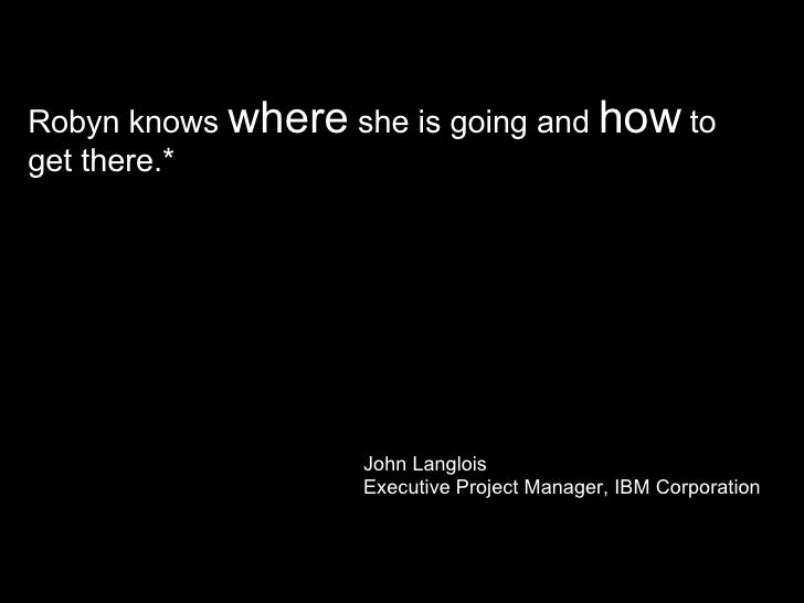Robyn knows  where  she is going and  how  to get there.*  John Langlois Executive Project Manager, IBM Corporation