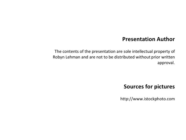Presentation Author The contents of the presentation are sole intellectual property of Robyn Lehman and are not to be dist...