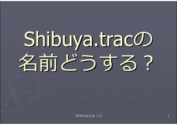 Shibuya.tracの 名前どうする?       Shibuya.trac 1.0   1
