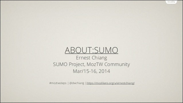 ABOUT:SUMO Ernest Chiang SUMO Project, MozTW Community Mar/15-16, 2014 ! #moztwsteps | @dwchiang |https://mozillians.org/u...