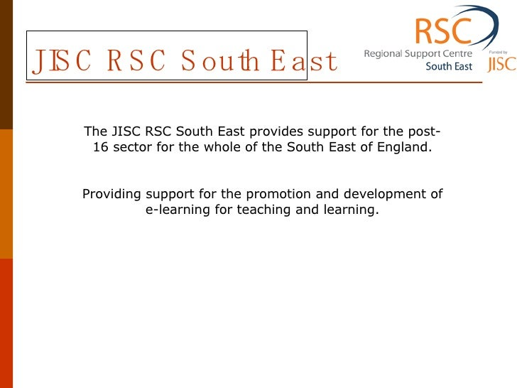 JISC RSC South East The JISC RSC South East provides support for the post-16 sector for the whole of the South East of Eng...