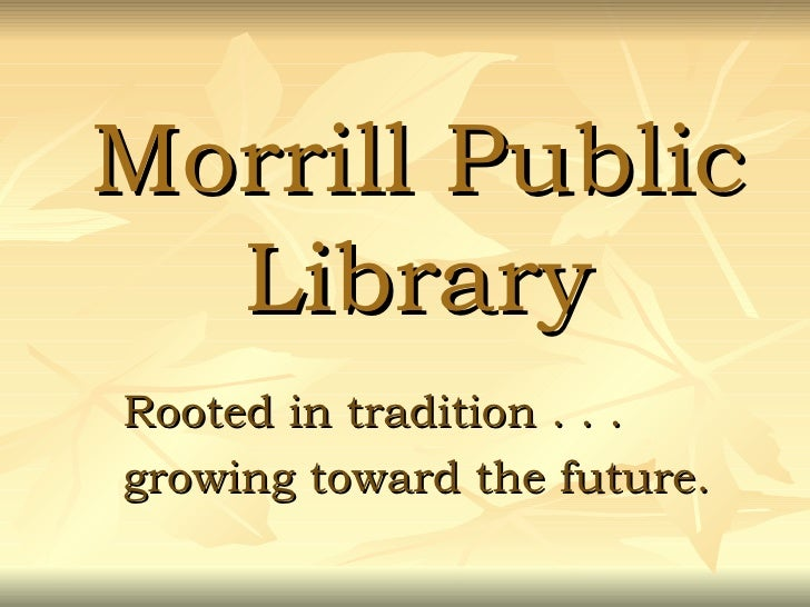 Morrill Public Library Rooted in tradition . . .  growing toward the future.