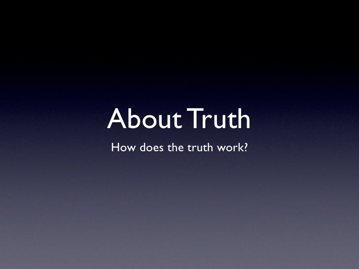 About Truth How does the truth work?