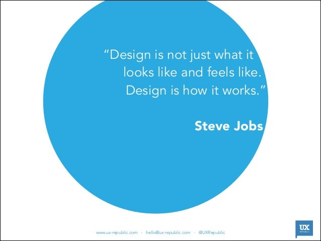 """""""Design is not just what it  looks like and feels like.  Design is how it works.""""   Steve Jobs  
