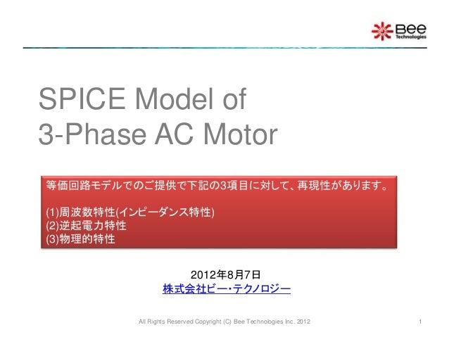 SPICE Model of 3-Phase AC Motor 等価回路モデルでのご提供で下記の3項目に対して、再現性があります。 (1)周波数特性(インピーダンス特性) (2)逆起電力特性 (3)物理的特性 2012年8月7日 株式会社ビー・...