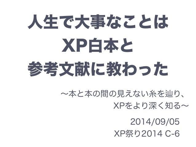 人生で大事なことは  XP白本と  参考文献に教わった  ~本と本の間の見えない糸を辿り、  XPをより深く知る~  2014/09/05  XP祭り2014 C-6