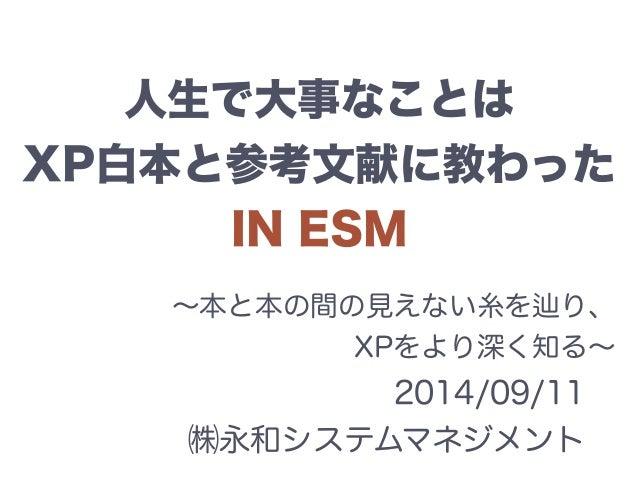 人生で大事なことは  XP白本と参考文献に教わった  IN ESM  ~本と本の間の見えない糸を辿り、  XPをより深く知る~  2014/09/11  ㈱永和システムマネジメント