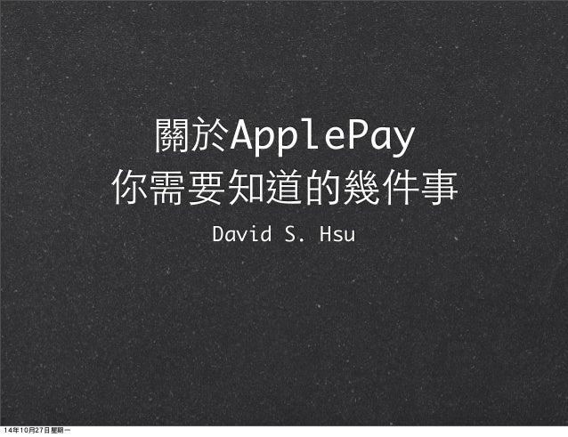 關於ApplePay  你需要知道的幾件事  David S. Hsu  14年10月27日星期一