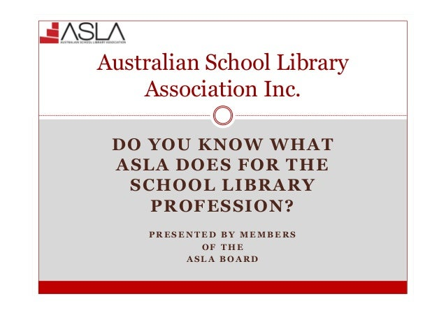 Australian School Library    Association Inc. DO YOU KNOW WHAT ASLA DOES FOR THE  SCHOOL LIBRARY    PROFESSION?     PRESEN...