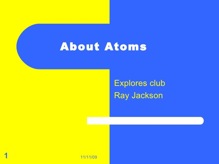 About Atoms  Explores club Ray Jackson  11/11/09